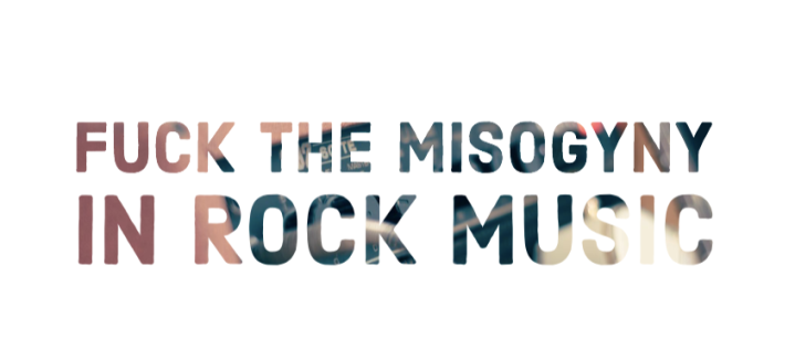 F*CK THE MISOGYNY IN ROCK MUSIC