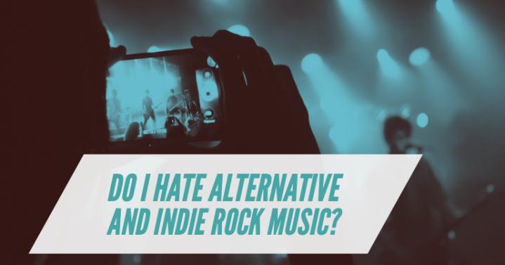 Do I hate Alternative/Indie RockMusic?