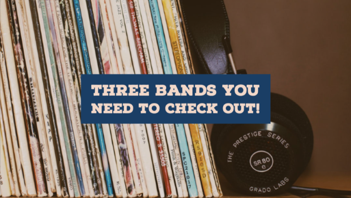 Three Bands That You NEED to CheckOut!